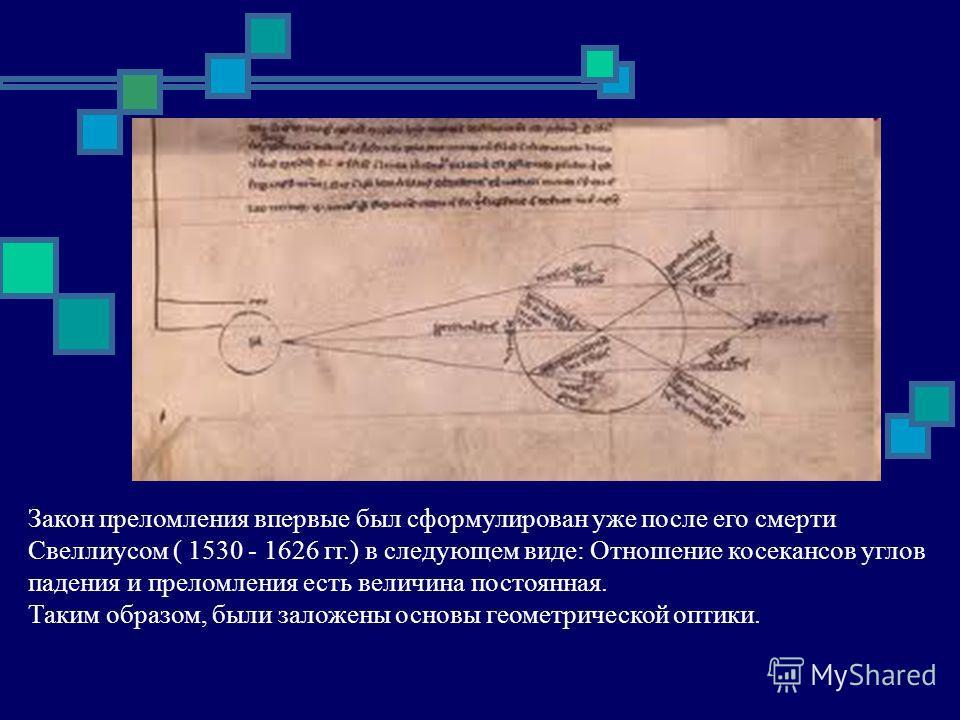 Закон преломления впервые был сформулирован уже после его смерти Свеллиусом ( 1530 - 1626 гг.) в следующем виде: Отношение косекансов углов падения и преломления есть величина постоянная. Таким образом, были заложены основы геометрической оптики.