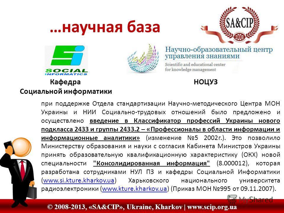 © 2008-2013, «SA&CIP», Ukraine, Kharkov | www.scip.org.ua …научная база Кафедра НОЦУЗ Социальной информатики при поддержке Отдела стандартизации Научно-методического Центра МОН Украины и НИИ Социально-трудовых отношений было предложено и осуществлено