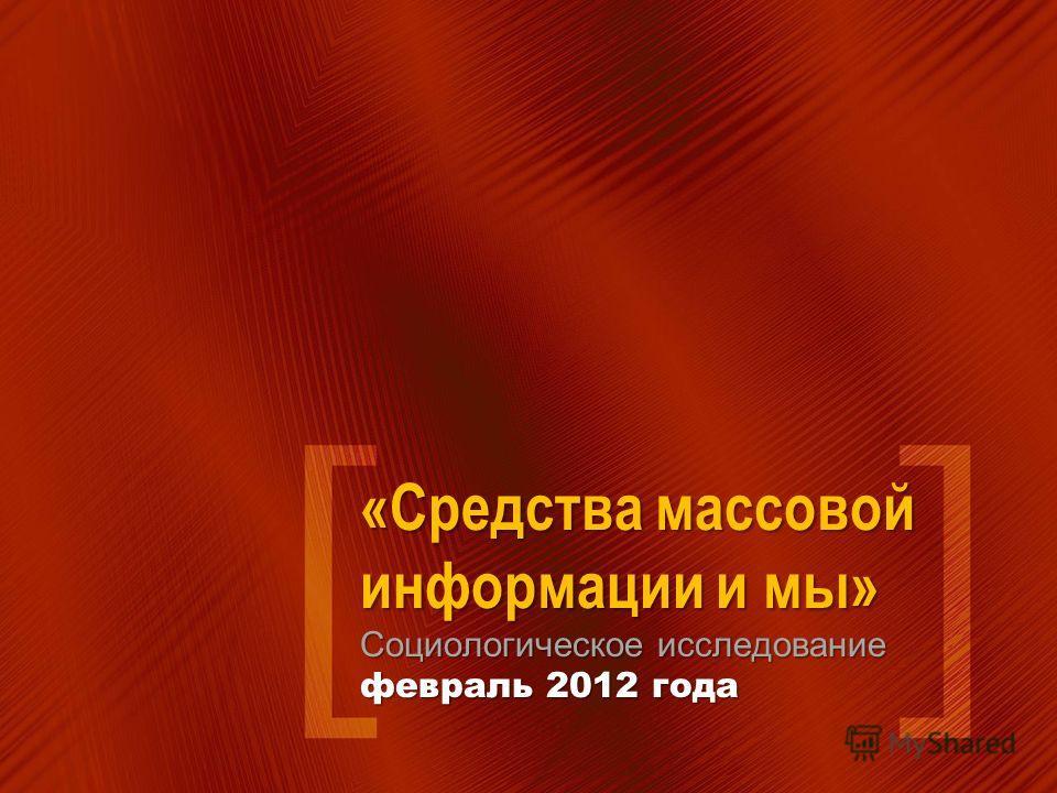 «Средства массовой информации и мы» Социологическое исследование февраль 2012 года