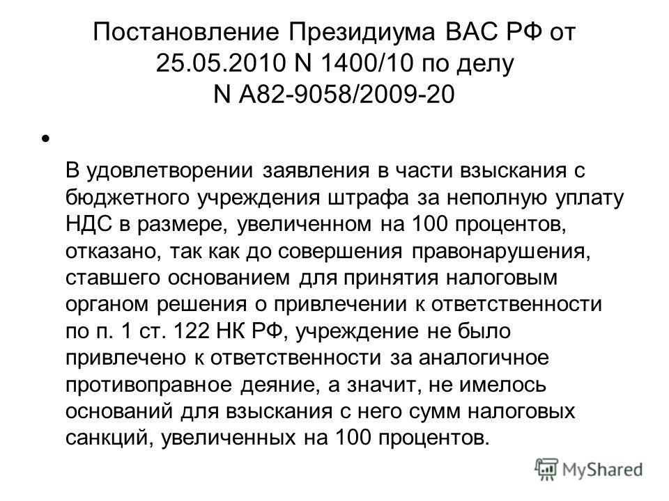 Постановление Президиума ВАС РФ от 25.05.2010 N 1400/10 по делу N А82-9058/2009-20 В удовлетворении заявления в части взыскания с бюджетного учреждения штрафа за неполную уплату НДС в размере, увеличенном на 100 процентов, отказано, так как до соверш