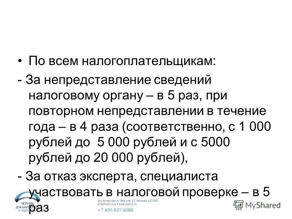 По всем налогоплательщикам: - За непредставление сведений налоговому органу – в 5 раз, при повторном непредставлении в течение года – в 4 раза (соответственно, с 1 000 рублей до 5 000 рублей и с 5000 рублей до 20 000 рублей), - За отказ эксперта, спе
