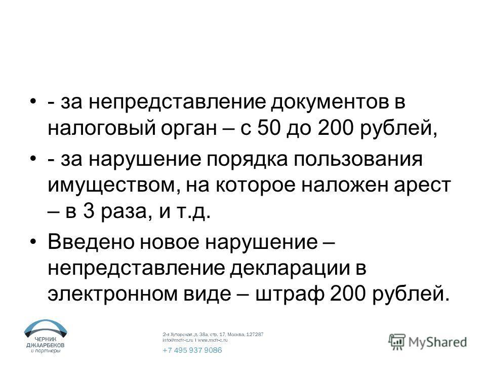 - за непредставление документов в налоговый орган – с 50 до 200 рублей, - за нарушение порядка пользования имуществом, на которое наложен арест – в 3 раза, и т.д. Введено новое нарушение – непредставление декларации в электронном виде – штраф 200 руб