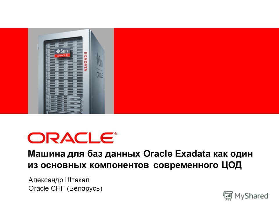 Машина для баз данных Oracle Exadata как один из основных компонентов современного ЦОД Александр Штакал Oracle СНГ (Беларусь)