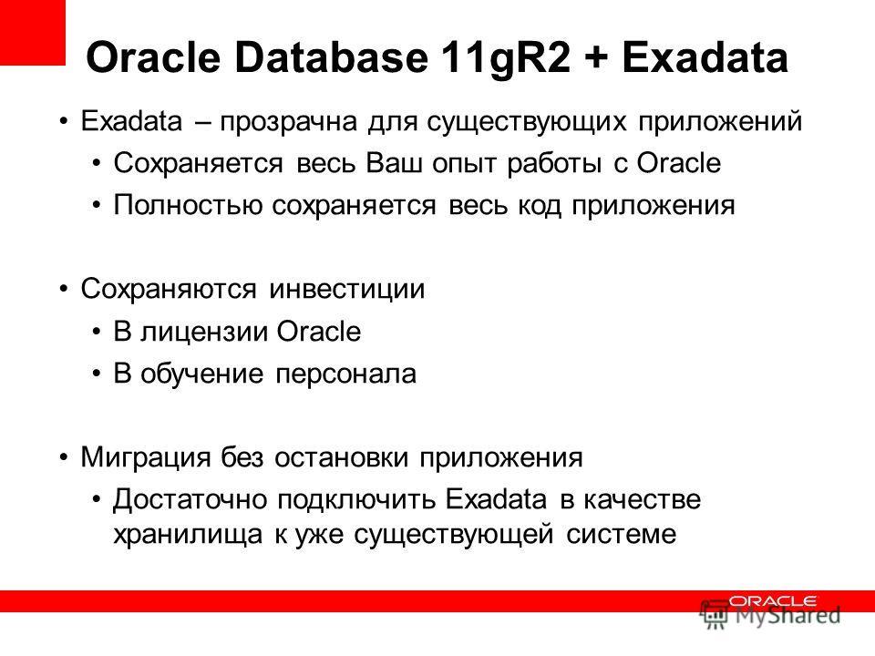 Oracle Database 11gR2 + Exadata Exadata – прозрачна для существующих приложений Сохраняется весь Ваш опыт работы с Oracle Полностью сохраняется весь код приложения Сохраняются инвестиции В лицензии Oracle В обучение персонала Миграция без остановки п