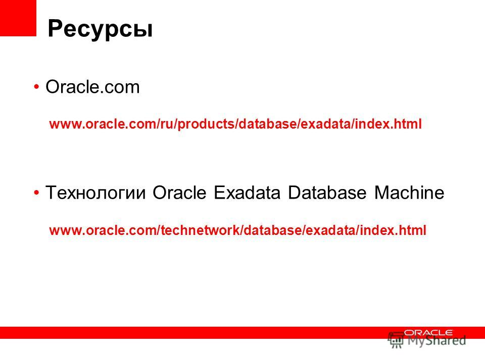 Ресурсы Oracle.com www.oracle.com/ru/products/database/exadata/index.html Технологии Oracle Exadata Database Machine www.oracle.com/technetwork/database/exadata/index.html