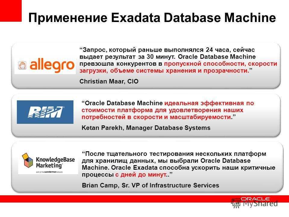 Oracle Database Machine идеальная эффективная по стоимости платформа для удовлетворения наших потребностей в скорости и масштабируемости. Ketan Parekh, Manager Database Systems После тщательного тестирования нескольких платформ для хранилищ данных, м