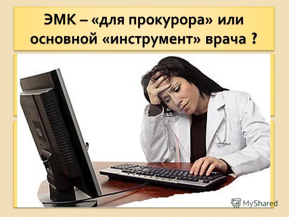 ЭМК – « для прокурора » или основной « инструмент » врача ? С одной стороны - необходимость ведения медицинских карт в электроном виде провозглашено с самых высоких трибун. С другой стороны - значительная часть медицинских работников не имеет никакой