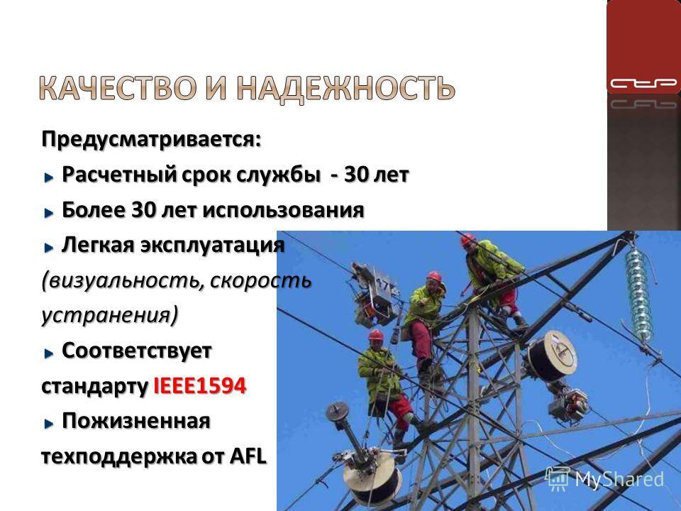 Предусматривается: Расчетный срок службы - 30 лет Более 30 лет использования Легкая эксплуатация (визуальность, скорость устранения)Соответствует стандарту IEEE1594 Пожизненная техподдержка от AFL