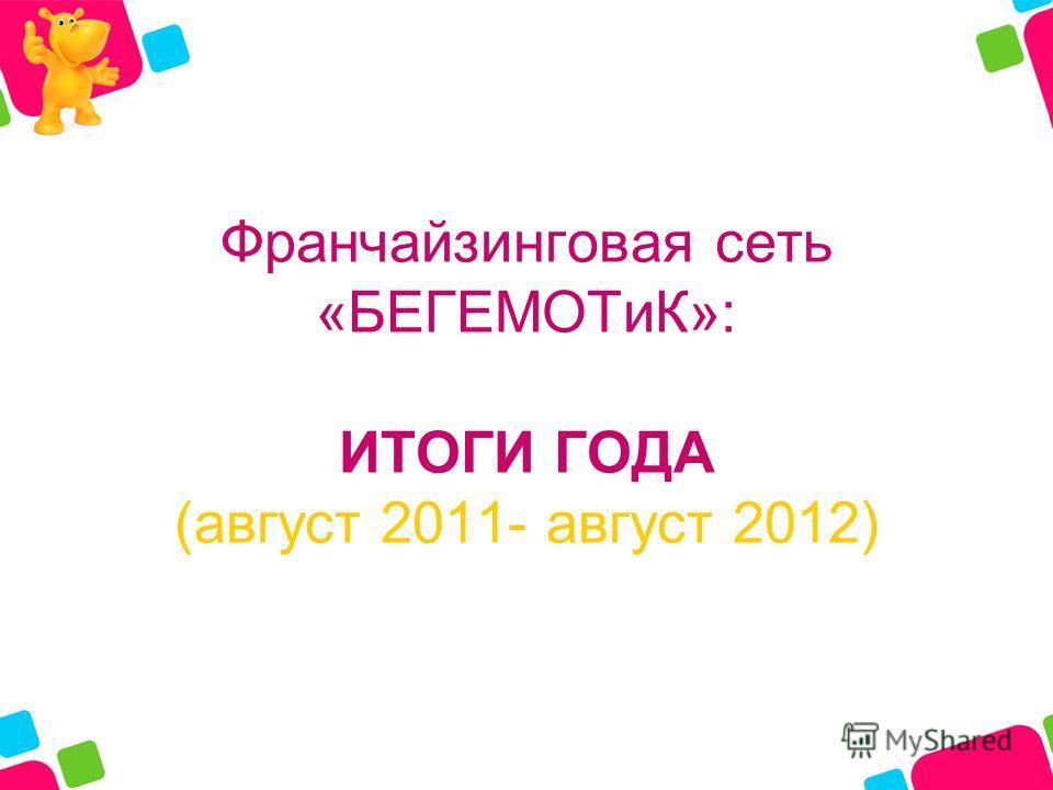 Франчайзинговая сеть «БЕГЕМОТиК»: ИТОГИ ГОДА (август 2011- август 2012)
