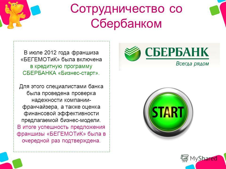 Сотрудничество cо Сбербанком В июле 2012 года франшиза «БЕГЕМОТиК» была включена в кредитную программу СБЕРБАНКА «Бизнес-старт». Для этого специалистами банка была проведена проверка надежности компании- франчайзера, а также оценка финансовой эффекти