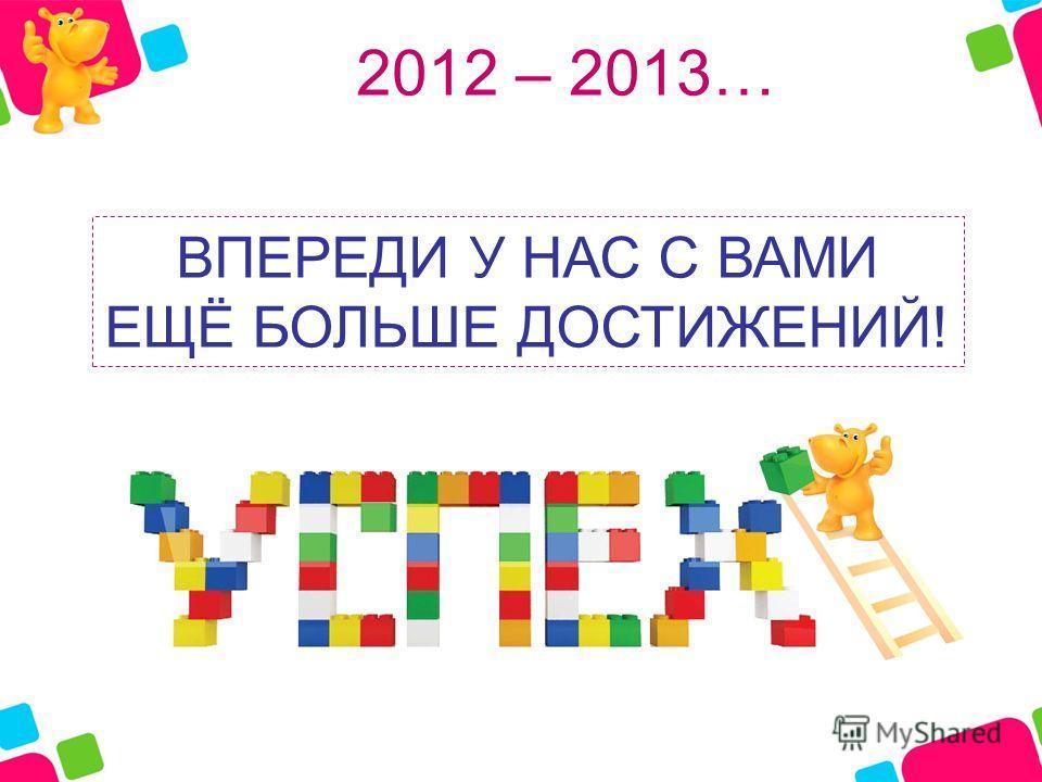 2012 – 2013… ВПЕРЕДИ У НАС С ВАМИ ЕЩЁ БОЛЬШЕ ДОСТИЖЕНИЙ!