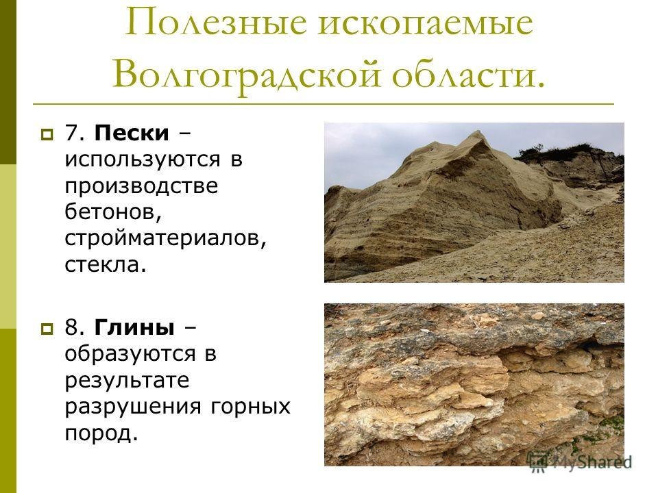 Полезные ископаемые Волгоградской области. 7. Пески – используются в производстве бетонов, стройматериалов, стекла. 8. Глины – образуются в результате разрушения горных пород.