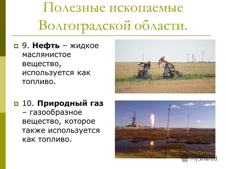 Полезные ископаемые Волгоградской области. 9. Нефть – жидкое маслянистое вещество, используется как топливо. 10. Природный газ – газообразное вещество, которое также используется как топливо.