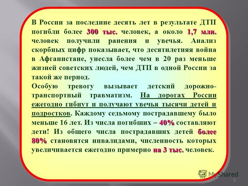 5 300 тыс.1,7 млн. В России за последние десять лет в результате ДТП погибли более 300 тыс. человек, а около 1,7 млн. человек получили ранения и увечья. Анализ скорбных цифр показывает, что десятилетняя война в Афганистане, унесла более чем в 20 раз