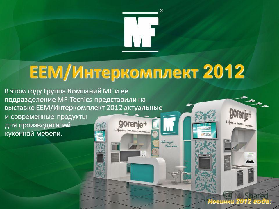 В этом году Группа Компаний MF и ее подразделение MF-Tecnics представили на выставке ЕЕМ/Интеркомплект 2012 актуальные Новинки 2012 года: ЕЕМ/Интеркомплект 2012 и современные продукты для производителей кухонной мебели.