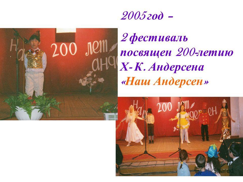 2005 год – 2 фестиваль посвящен 200- летию Х - К. Андерсена « Наш Андерсен »