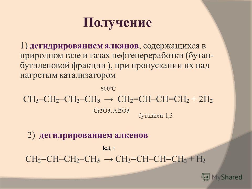 Получение 1) дегидрированием алканов, содержащихся в природном газе и газах нефтепереработки (бутан- бутиленовой фракции ), при пропускании их над нагретым катализатором 600ºС CH 3 –CH 2 –CH 2 –CH 3 CH 2 =CH–CH=CH 2 + 2H 2 Cr2O3, Al2O3 2) дегидрирова