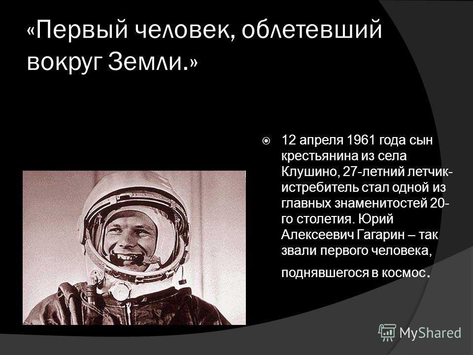 «Первый человек, облетевший вокруг Земли.» 12 апреля 1961 года сын крестьянина из села Клушино, 27-летний летчик- истребитель стал одной из главных знаменитостей 20- го столетия. Юрий Алексеевич Гагарин – так звали первого человека, поднявшегося в ко