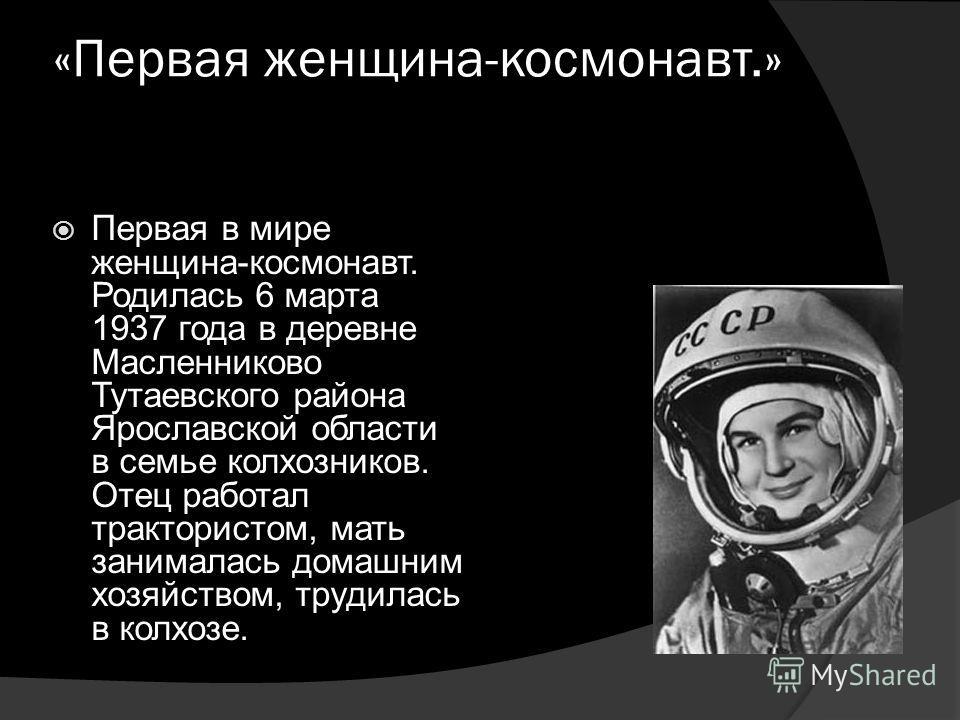 «Первая женщина-космонавт.» Первая в мире женщина-космонавт. Родилась 6 марта 1937 года в деревне Масленниково Тутаевского района Ярославской области в семье колхозников. Отец работал трактористом, мать занималась домашним хозяйством, трудилась в кол