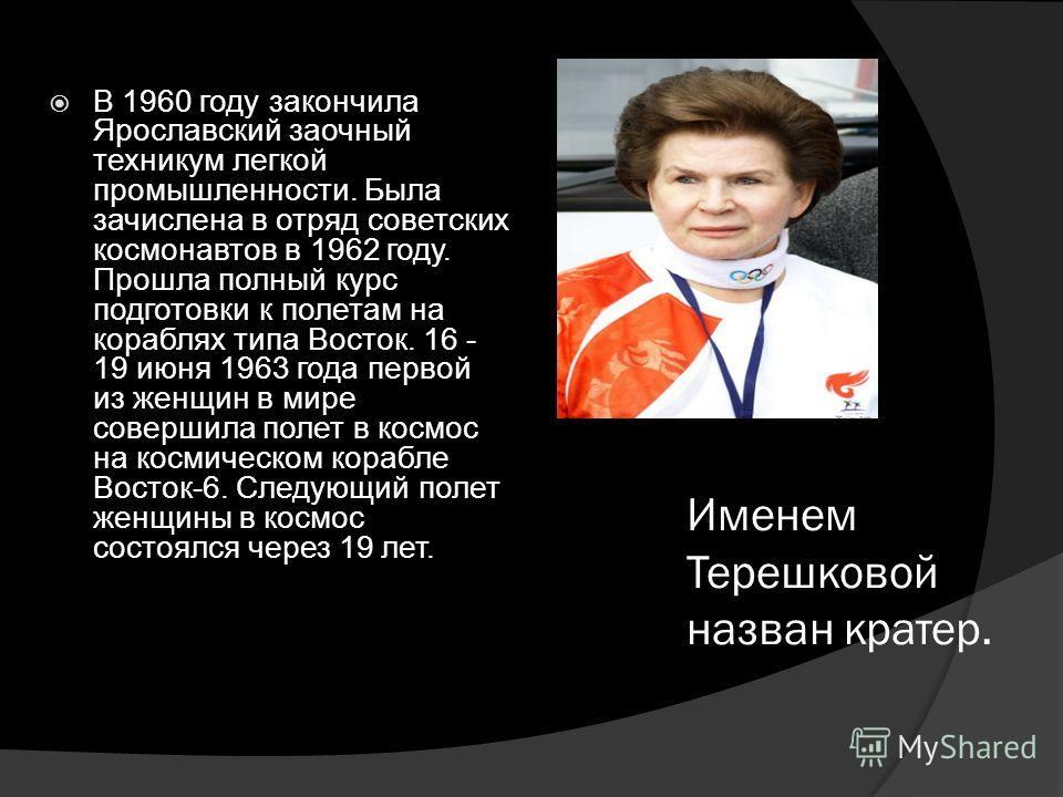 Именем Терешковой назван кратер. В 1960 году закончила Ярославский заочный техникум легкой промышленности. Была зачислена в отряд советских космонавтов в 1962 году. Прошла полный курс подготовки к полетам на кораблях типа Восток. 16 - 19 июня 1963 го