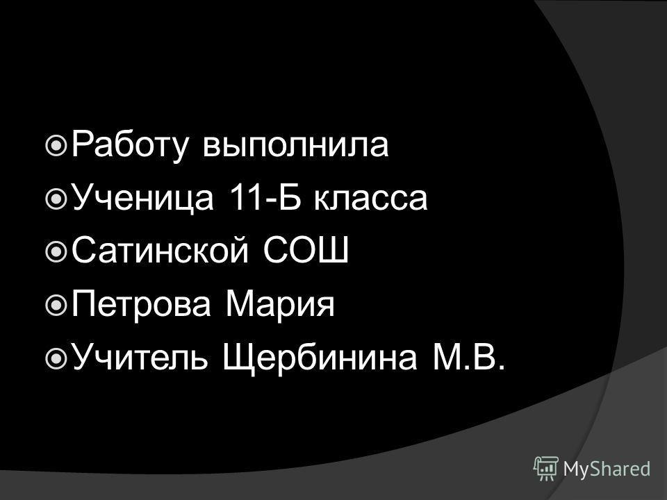 Работу выполнила Ученица 11-Б класса Сатинской СОШ Петрова Мария Учитель Щербинина М.В.