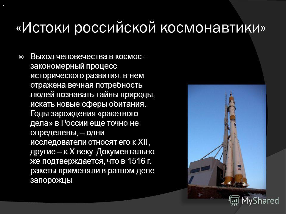 «Истоки российской космонавтики» Выход человечества в космос – закономерный процесс исторического развития: в нем отражена вечная потребность людей познавать тайны природы, искать новые сферы обитания. Годы зарождения «ракетного дела» в России еще то