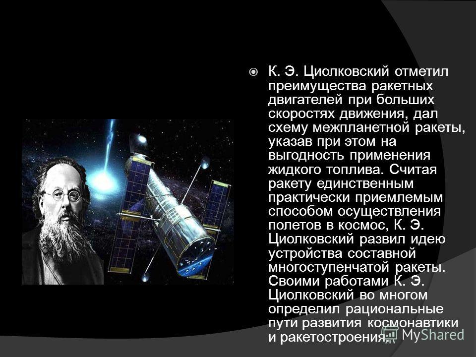 К. Э. Циолковский отметил преимущества ракетных двигателей при больших скоростях движения, дал схему межпланетной ракеты, указав при этом на выгодность применения жидкого топлива. Считая ракету единственным практически приемлемым способом осуществлен