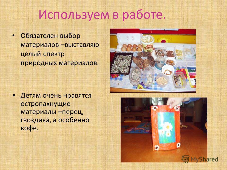 Используем в работе. Обязателен выбор материалов –выставляю целый спектр природных материалов. Детям очень нравятся остропахнущие материалы –перец, гвоздика, а особенно кофе.