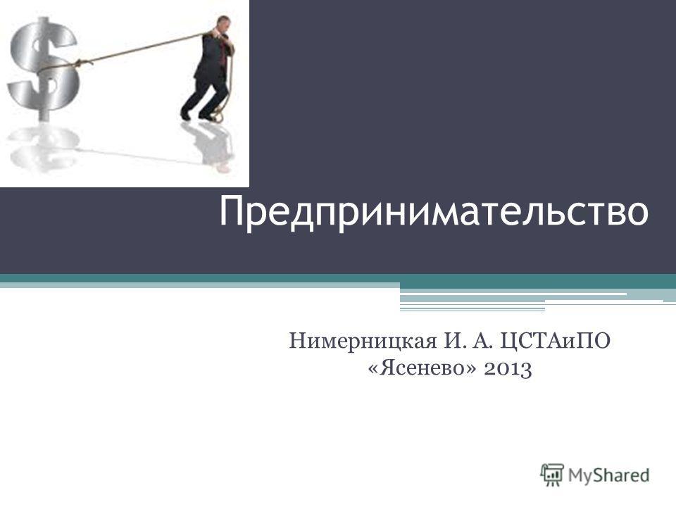 Предпринимательство Нимерницкая И. А. ЦСТАиПО «Ясенево» 2013