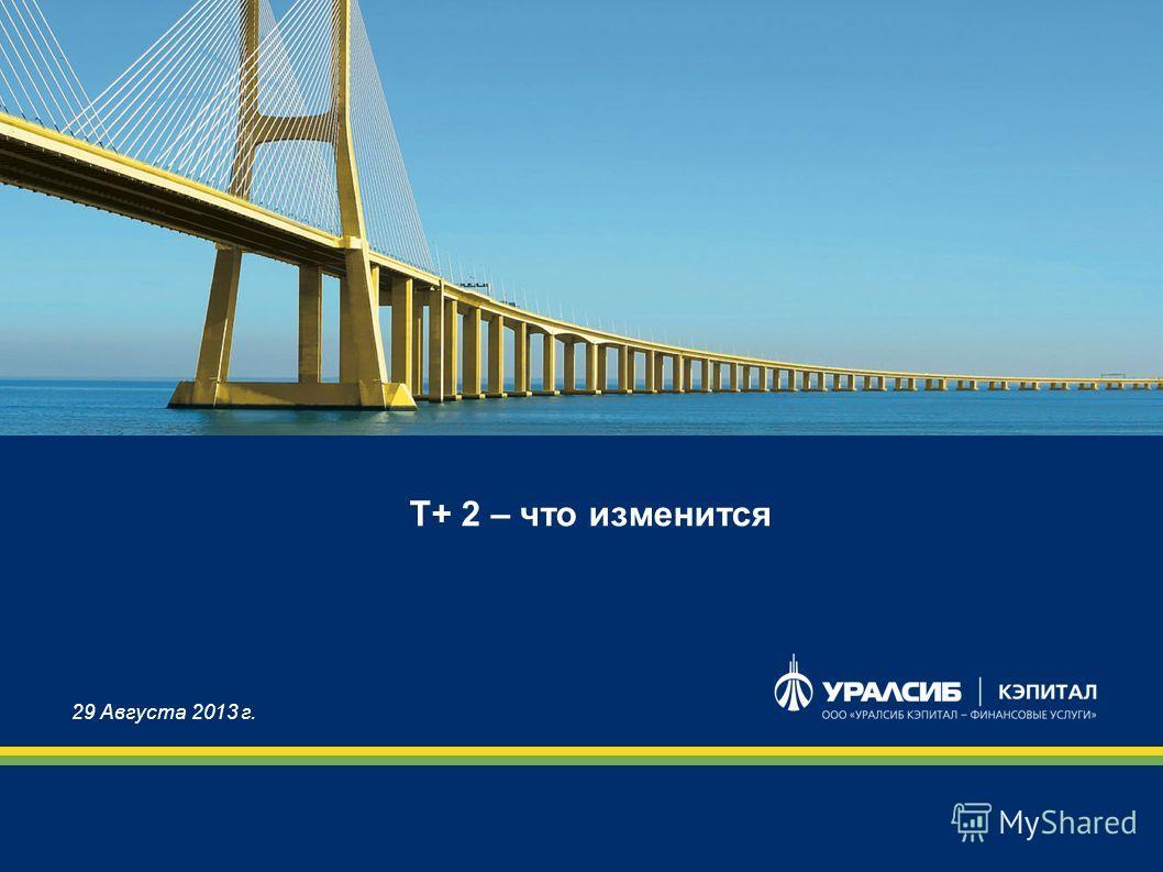 Т+ 2 – что изменится 29 Августа 2013 г.