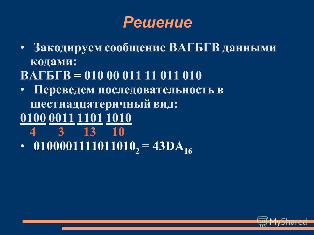 Решение Закодируем сообщение ВАГБГВ данными кодами: ВАГБГВ = 010 00 011 11 011 010 Переведем последовательность в шестнадцатеричный вид: 0100 0011 1101 1010 4 3 13 10 0100001111011010 2 = 43DA 16