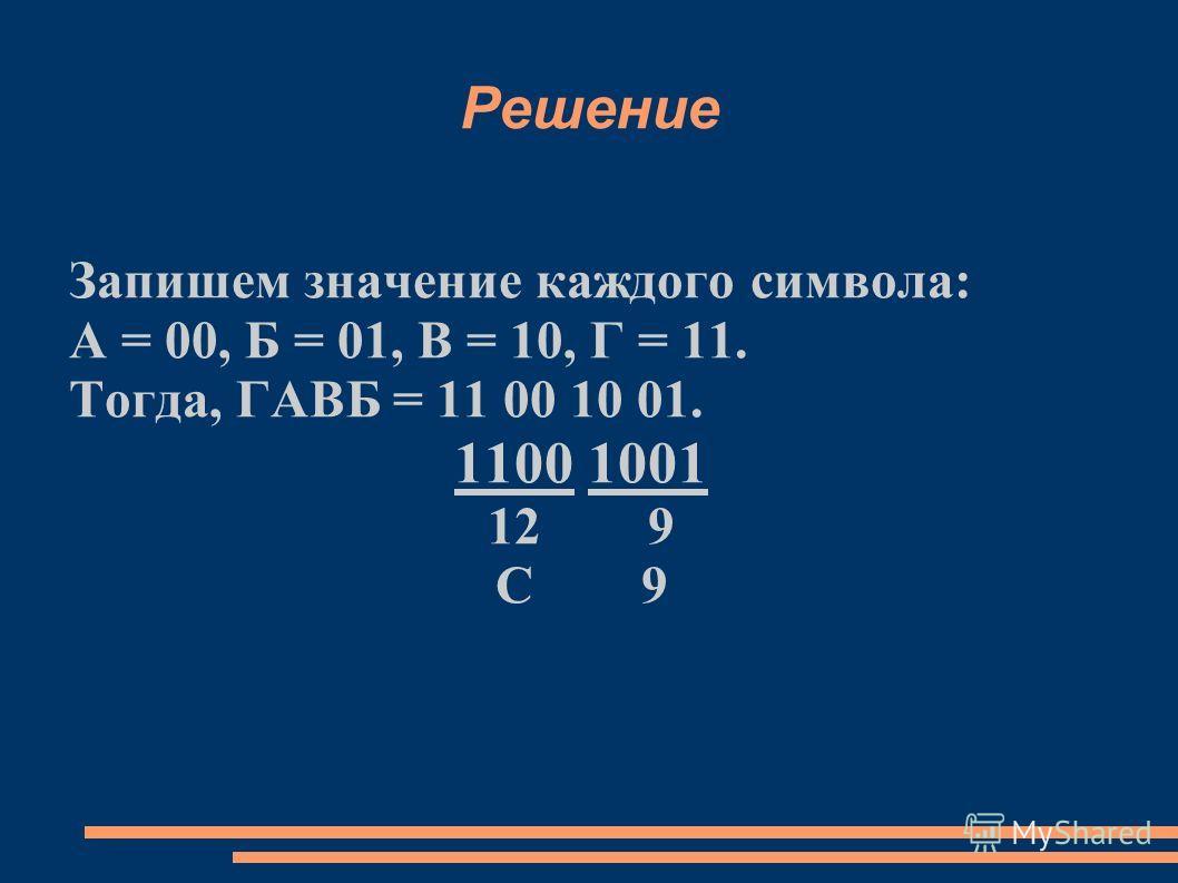 Решение Запишем значение каждого символа: А = 00, Б = 01, В = 10, Г = 11. Тогда, ГАВБ = 11 00 10 01. 1100 1001 12 9 С 9