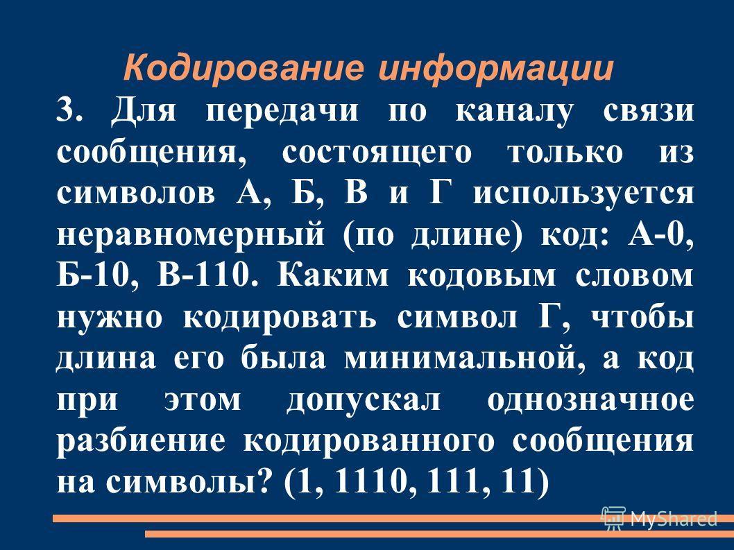 Кодирование информации 3. Для передачи по каналу связи сообщения, состоящего только из символов А, Б, В и Г используется неравномерный (по длине) код: А-0, Б-10, В-110. Каким кодовым словом нужно кодировать символ Г, чтобы длина его была минимальной,