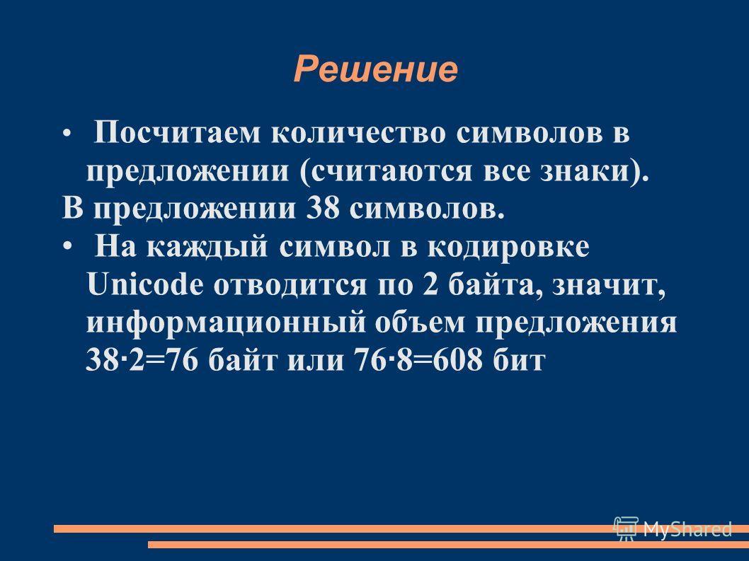 Решение Посчитаем количество символов в предложении (считаются все знаки). В предложении 38 символов. На каждый символ в кодировке Unicode отводится по 2 байта, значит, информационный объем предложения 38 · 2=76 байт или 76 · 8=608 бит