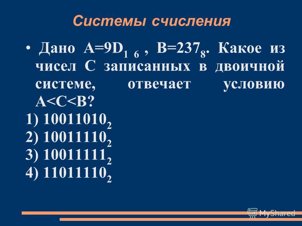 Системы счисления Дано А=9D 1 6, B=237 8. Какое из чисел С записанных в двоичной системе, отвечает условию А