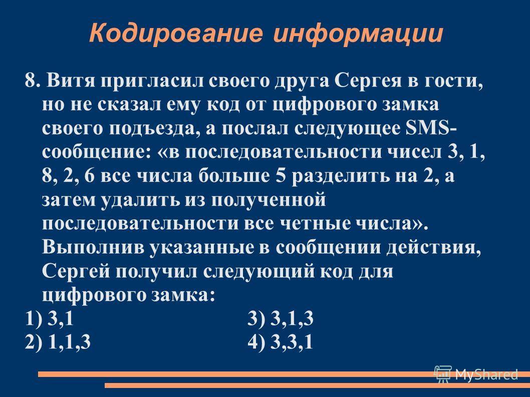 Кодирование информации 8. Витя пригласил своего друга Сергея в гости, но не сказал ему код от цифрового замка своего подъезда, а послал следующее SMS- сообщение: «в последовательности чисел 3, 1, 8, 2, 6 все числа больше 5 разделить на 2, а затем уда