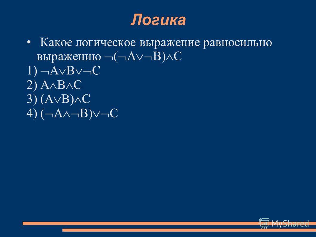 Логика Какое логическое выражение равносильно выражению А В) С 1) А В С 2) А В С 3) (А В) С 4) ( А В) С