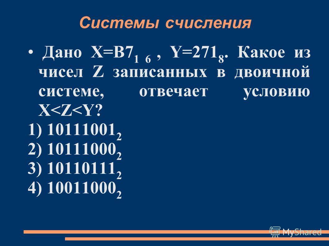 Системы счисления Дано X=B7 1 6, Y=271 8. Какое из чисел Z записанных в двоичной системе, отвечает условию X