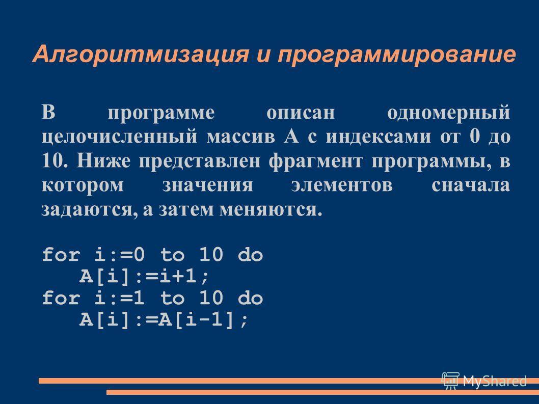Алгоритмизация и программирование В программе описан одномерный целочисленный массив А с индексами от 0 до 10. Ниже представлен фрагмент программы, в котором значения элементов сначала задаются, а затем меняются. for i:=0 to 10 do A[i]:=i+1; for i:=1