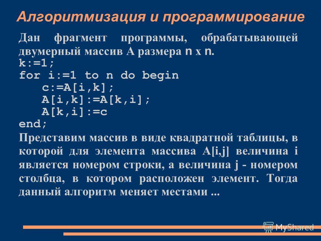 Алгоритмизация и программирование Дан фрагмент программы, обрабатывающей двумерный массив А размера n x n. k:=1; for i:=1 to n do begin c:=A[i,k]; A[i,k]:=A[k,i]; A[k,i]:=c end; Представим массив в виде квадратной таблицы, в которой для элемента масс
