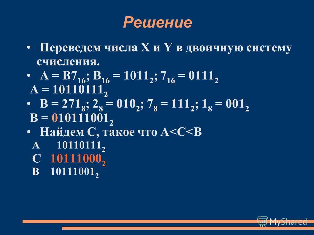 Решение Переведем числа X и Y в двоичную систему счисления. А = B7 16 ; B 16 = 1011 2 ; 7 16 = 0111 2 A = 10110111 2 B = 271 8 ; 2 8 = 010 2 ; 7 8 = 111 2 ; 1 8 = 001 2 B = 010111001 2 Найдем С, такое что A