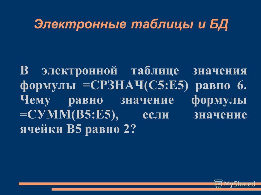 Электронные таблицы и БД В электронной таблице значения формулы =СРЗНАЧ(С5:Е5) равно 6. Чему равно значение формулы =СУММ(В5:Е5), если значение ячейки В5 равно 2?