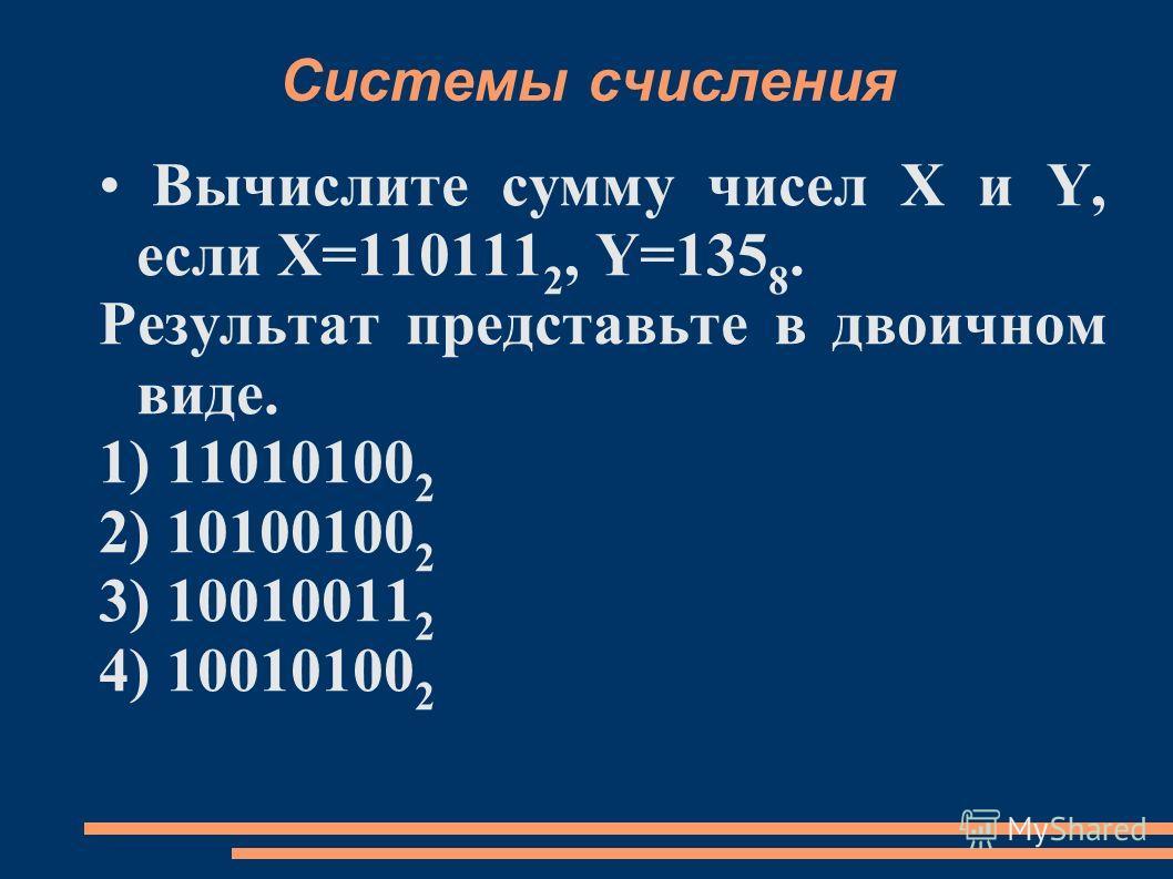 Системы счисления Вычислите сумму чисел X и Y, если X=110111 2, Y=135 8. Результат представьте в двоичном виде. 1) 11010100 2 2) 10100100 2 3) 10010011 2 4) 10010100 2