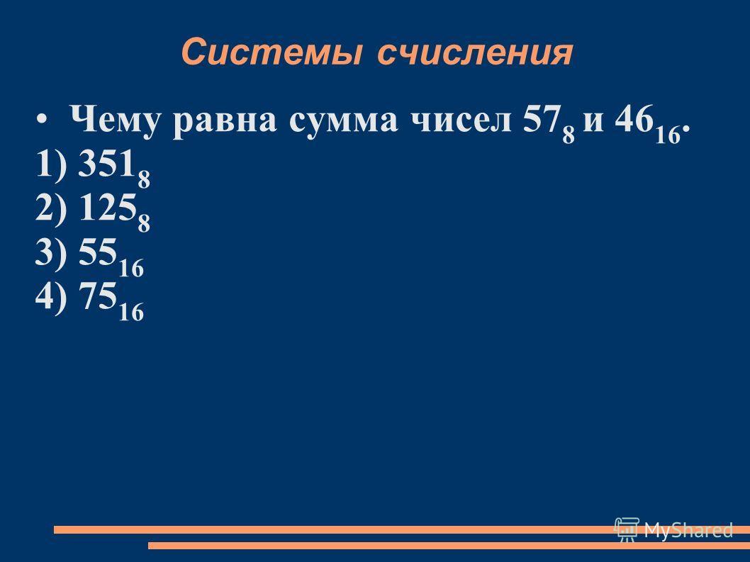 Системы счисления Чему равна сумма чисел 57 8 и 46 16. 1) 351 8 2) 125 8 3) 55 16 4) 75 16