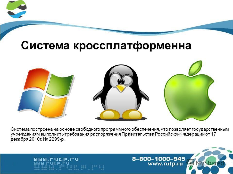 Система кроссплатформенна Система построена на основе свободного программного обеспечения, что позволяет государственным учреждениям выполнить требования распоряжения Правительства Российской Федерации от 17 декабря 2010г. 2299-р.