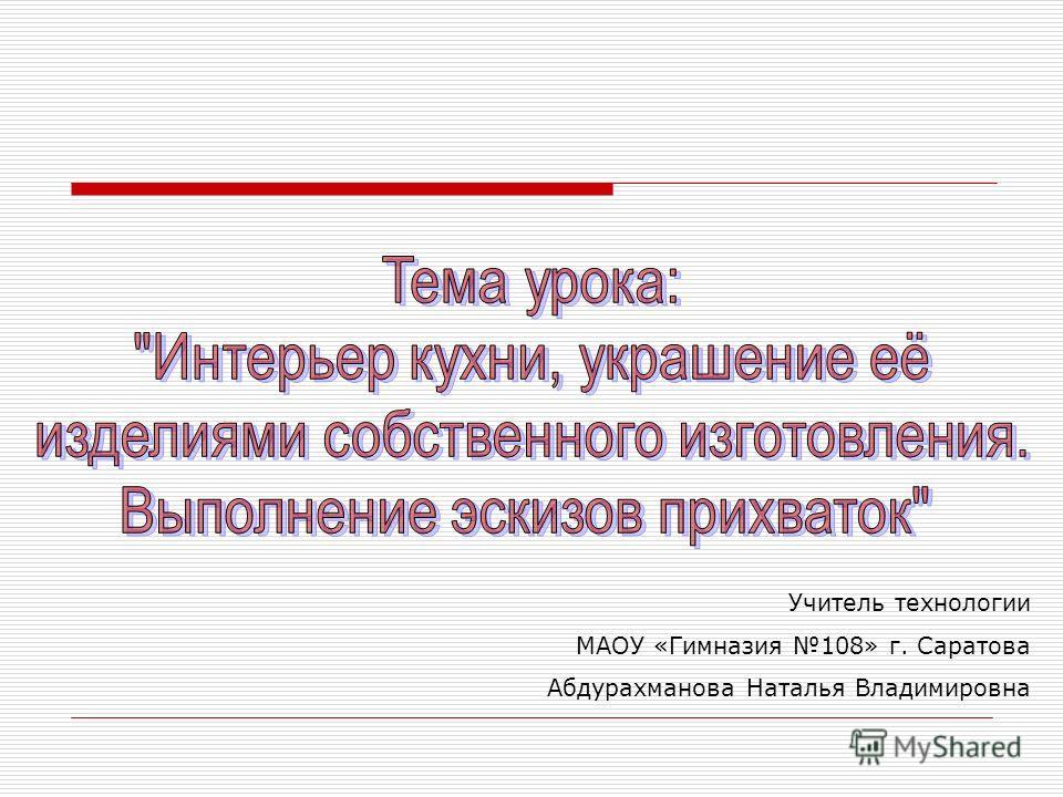 Учитель технологии МАОУ «Гимназия 108» г. Саратова Абдурахманова Наталья Владимировна