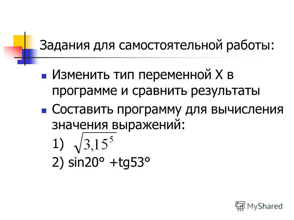 Задания для самостоятельной работы: Изменить тип переменной X в программе и сравнить результаты Составить программу для вычисления значения выражений: 1) 2) sin20° +tg53°