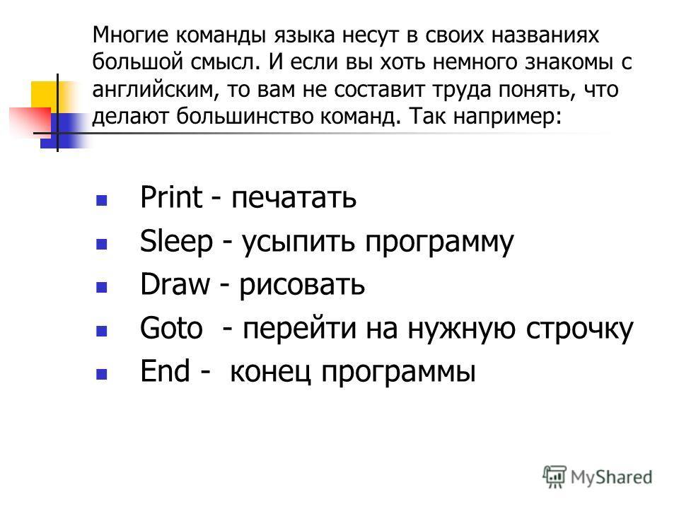 Многие команды языка несут в своих названиях большой смысл. И если вы хоть немного знакомы с английским, то вам не составит труда понять, что делают большинство команд. Так например: Print - печатать Sleep - усыпить программу Draw - рисовать Goto - п