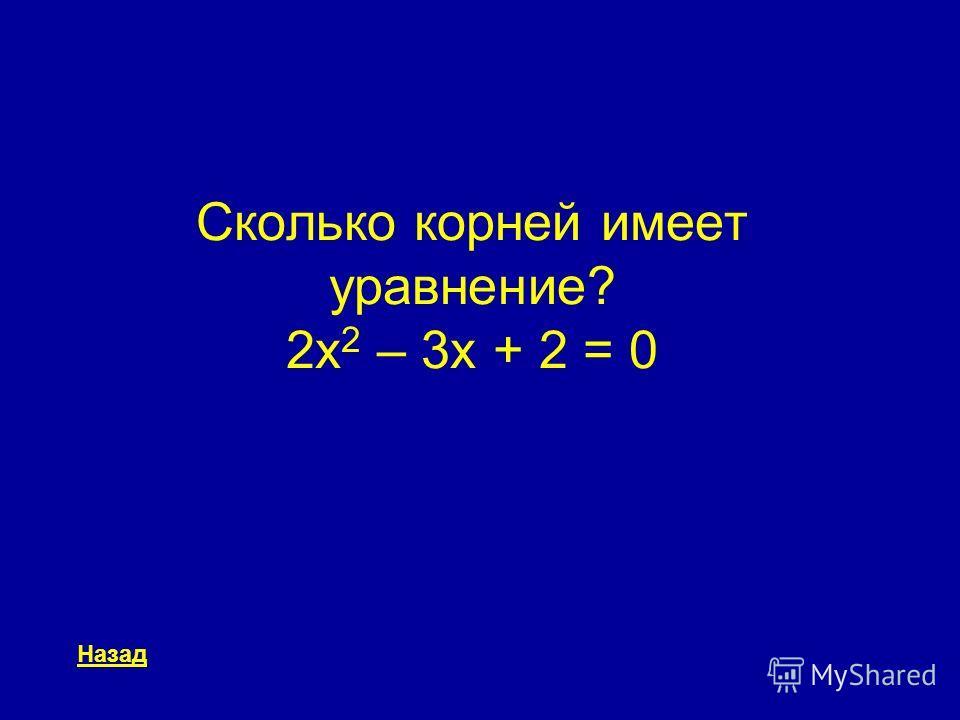Сколько корней имеет уравнение? 2x 2 – 3x + 2 = 0 Назад
