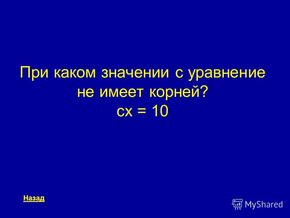 При каком значении c уравнение не имеет корней? cx = 10 Назад